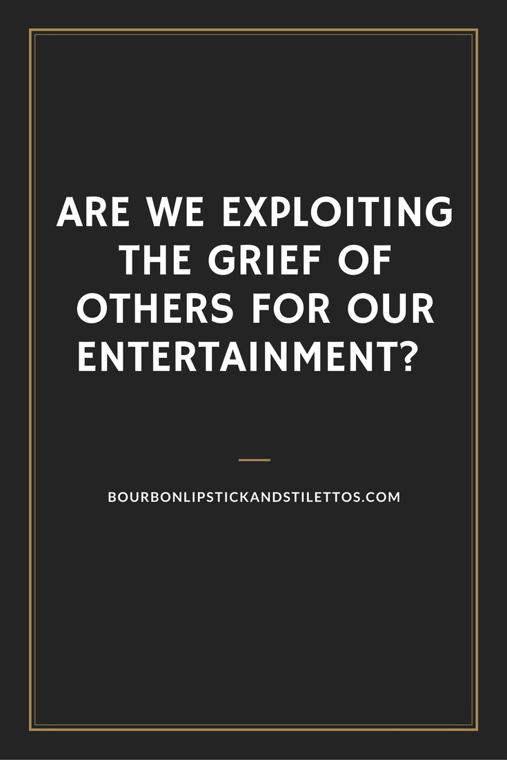 Are We Exploiting the Grief of Others for Our Entertainment?